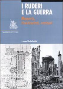 Libro I ruderi e la guerra. Memoria, ricostruzioni, restauri
