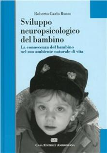 Sviluppo neuropsicologico del bambino. La conoscenza del bambino nel suo ambiente naturale di vita - Roberto Carlo Russo - copertina