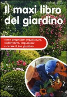 Il maxi libro del giardino. Come progettare, organizzare, suddividere, impiantare e curare il tuo giardino