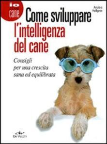 Come sviluppare lintelligenza del cane. Consigli per una crescita sana ed equilibrata.pdf
