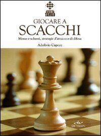 Giocare a scacchi. Mosse e schemi, strategie d'attacco e di difesa