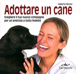 Libro Adottare un cane. Scegliere il tuo nuovo compagno per un'amicizia a tutta fedeltà Valeria Rossi
