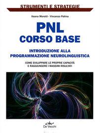 PNL: corso base. Introduzione alla programmazione neurolinguistica. Come sviluppare le proprie capacità e raggiungere i massimi risultati.