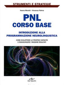 PNL: corso base. Introduzione alla programmazione neurolinguistica. Come sviluppare le proprie capacità e raggiungere i massimi risultati..pdf