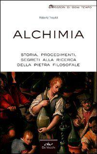 Alchimia. Storia, procedimenti, segreti alla ricerca della pietra filosofale