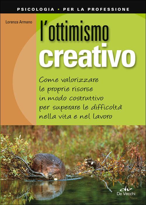 L' ottimismo creativo. Come valorizzare le proprie risorse in modo costruttivo per superare le difficoltà nella vita e nel lavoro