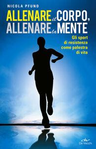 Libro Allenare il corpo, allenare la mente. Gli sport di resistenza come palestra di vita Nicola Pfund