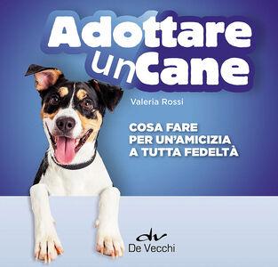 Libro Adottare un cane. Cosa fare per un'amicizia a tutta fedeltà Valeria Rossi