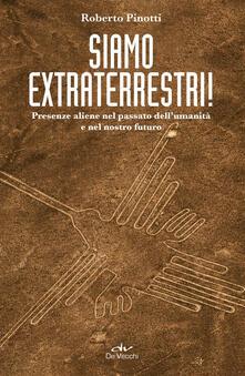 Siamo extraterrestri! Presenze aliene nel passato dell'umanità e nel nostro futuro - Roberto Pinotti - ebook