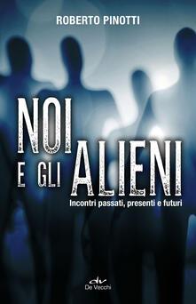 Noi e gli alieni. Incontri passati, presenti e futuri - Roberto Pinotti - copertina