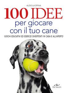 Grandtoureventi.it 100 idee per giocare con il tuo cane. Giochi educativi ed esercizi divertenti in casa e all'aperto Image