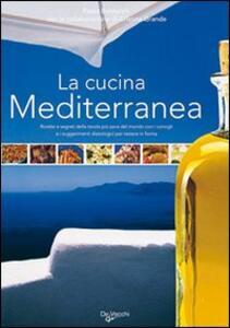La cucina mediterranea. Ricette e segreti della tavola più sana del mondo con i consigli e i suggerimenti dietologici per restare in forma