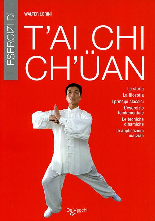 Esercizi di T'ai Chi Ch'uan. La storia, la filosofia, i principi classici, l'esercizio fondamentale, le tecniche dinamiche, le applicazioni marziali