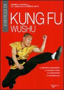 Libro Esercizi di kung fu wushu. La ginnastica preparatoria, le tecniche di base, le combinazioni, il combattimento Antonello Casarella 0