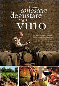 Come conoscere e degustare il vino. Corso pratico di base per sceglierlo, apprezzarlo e abbinarlo a tavola