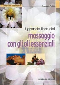 Libro Il grande libro del massaggio con gli oli essenziali Francesco Padrini