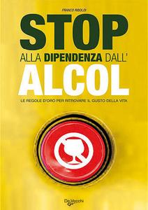Libro Stop alla dipendenza dall'alcol. Le regole d'oro per ritrovare il gusto della vita Franco Riboldi