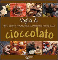 Voglia di cioccolato. Torte, biscotti, praline, dolci al cucchiaio e ricette salate