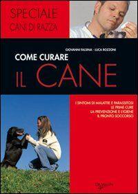 Come curare il cane. I sintomi di malattie e parassitosi, le prime cure, la prevenzione e l'igiene, il pronto soccorso