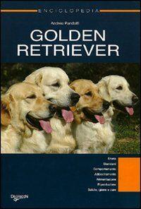 Golden Retriever. Enciclopedia. Storia, standard, comportamento, addestramento, alimentazione, riproduzione, salute, igiene e cure