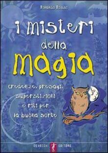 I misteri della magia. Credenze, presagi, superstizioni e riti per la buona sorte.pdf