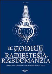 Il codice della radiestesia e rabdomanzia. Individuare e sfruttare le energie misteriose della natura