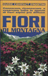 Fiori di montagna. Conoscere, riconoscere e osservare tutte le specie di fiori alpini più diffuse