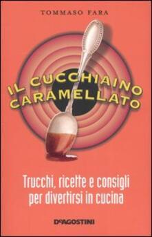 Il cucchiaino caramellato. Trucchi, ricette e consigli per divertirsi in cucina - Tommaso Fara - copertina