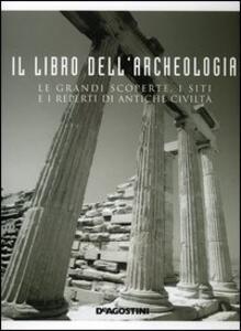 Il libro dell'archeologia. Le grandi scoperte, i siti e i reperti di antiche civiltà