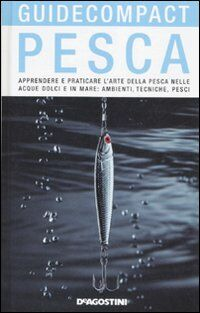 Pesca. Apprendere e praticare l'arte della pesca nelle acque dolci e in mare: ambienti, tecniche, pesci