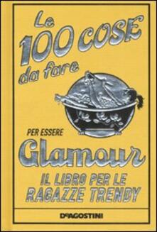 Le 100 cose da fare per essere glamour. Il libro per le ragazze trendy