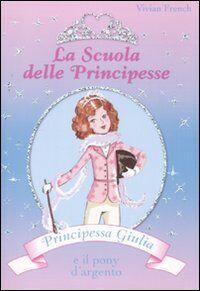 Principessa Giulia e il pony d'argento. La scuola delle principesse. Vol. 2