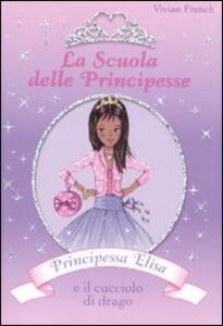 Principessa Elisa e il cucciolo di drago. La scuola delle principesse. Vol. 3