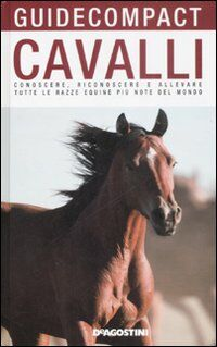 Cavalli. Conoscere, riconoscere e allevare tutte le razze equine più note del mondo