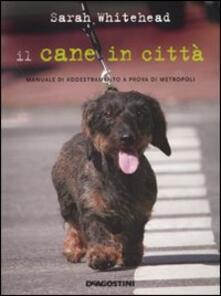 Il cane in città. Manuale di addestramento a prova di metropoli - Sarah Whitehead - copertina