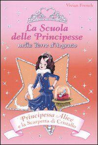 Principessa Alice e la scarpetta di cristallo. La scuola delle principesse nella Torre d'Argento. Vol. 10