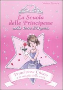 Principessa Chiara e la magia della rosa. La scuola delle principesse nella Torre d'Argento