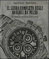 Il Il libro completo degli orologi da polso. Gli esemplari che hanno fatto la storia - De Vecchi Paolo Uglietti Alberto - wuz.it