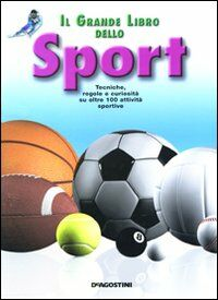 Il grande libro dello sport. Tecniche, regole e curiosità su oltre 100 attività sportive