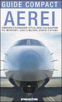 Aerei. Conoscere e riconoscere tutti gli aerei ed elicotteri più importanti, civili e militari, storici ed attuali