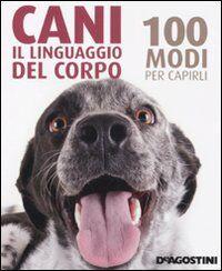 Cani. Il linguaggio del corpo. 100 modi per capirli