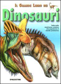 Il grande libro dei dinosauri. Tutto sulle mostruose creature che popolarono il mondo preistorico
