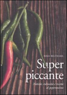 Superpiccante. Notizie, curiosità e ricette al peperoncino - Maia Beltrame - copertina