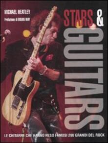 Stars & guitars. Le chitarre che hanno reso famosi 200 grandi del rock