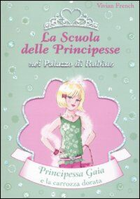 Principessa Gaia e la carrozza dorata. La scuola delle principesse nel palazzo di Rubino. Vol. 18
