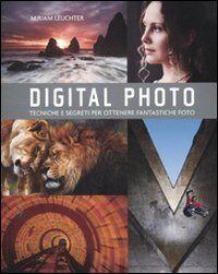 Digital photo. Regole e segreti per ottenere gli scatti migliori