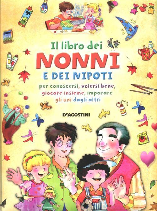Il libro dei nonni e dei nipoti per conoscersi, volersi bene, giocare insieme, imparare gli uni dagli altri