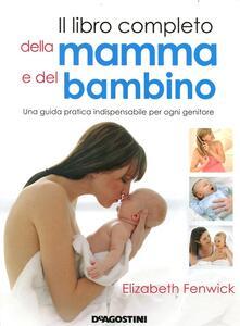 Il libro completo della mamma e del bambino. Una guida pratica indispensabile per ogni genitore. Ediz. illustrata - Elizabeth Fenwick - copertina