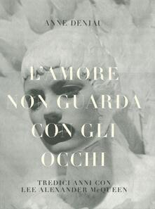 L' amore non guarda con gli occhi. Tredici anni con Lee Alexander McQueen - Anne Deniau - copertina