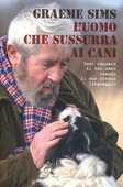 Libro L' uomo che sussurra ai cani. Come educare il tuo cane usando il suo stesso linguaggio Graeme Sims